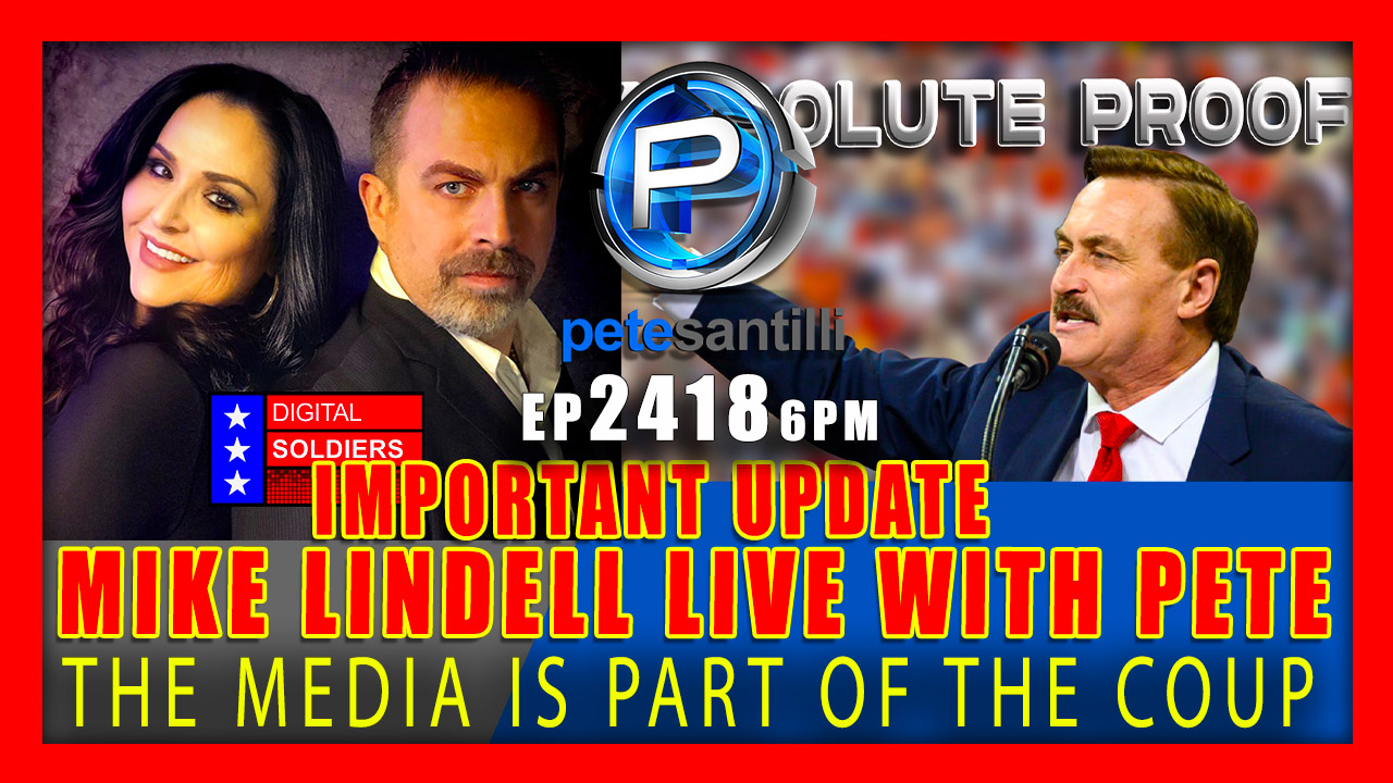 EP 2420-6PM THE MEDIA IS PART OF THE COUP – MIKE LINDELL LIVE WITH PETE SANTILLI FOR AN IMPORTANT UPDATE